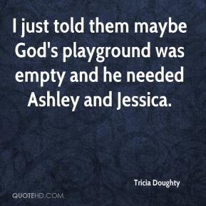 Tricia Doughty  - I just told them maybe God's playground was empty and he needed Ashley and Jessica.