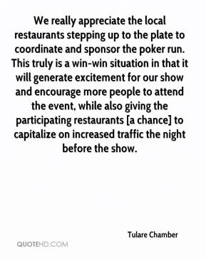 Tulare Chamber  - We really appreciate the local restaurants stepping up to the plate to coordinate and sponsor the poker run. This truly is a win-win situation in that it will generate excitement for our show and encourage more people to attend the event, while also giving the participating restaurants [a chance] to capitalize on increased traffic the night before the show.