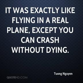 Tuong Nguyen  - It was exactly like flying in a real plane, except you can crash without dying.