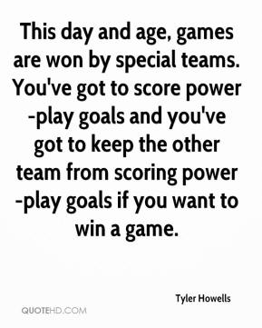 Tyler Howells  - This day and age, games are won by special teams. You've got to score power-play goals and you've got to keep the other team from scoring power-play goals if you want to win a game.