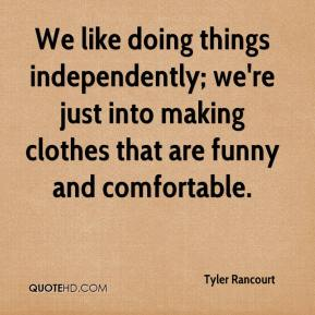 Tyler Rancourt  - We like doing things independently; we're just into making clothes that are funny and comfortable.