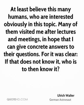 At least believe this many humans, who are interested obviously in this topic. Many of them visited me after lectures and meetings, in hope that I can give concrete answers to their questions. For it was clear: If that does not know it, who is to then know it?