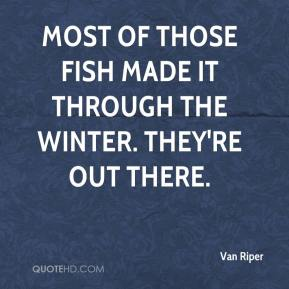 Van Riper  - Most of those fish made it through the winter. They're out there.