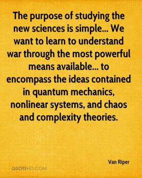 Van Riper  - The purpose of studying the new sciences is simple... We want to learn to understand war through the most powerful means available... to encompass the ideas contained in quantum mechanics, nonlinear systems, and chaos and complexity theories.