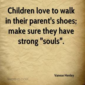"""Vanese Henley  - Children love to walk in their parent's shoes; make sure they have strong """"souls""""."""