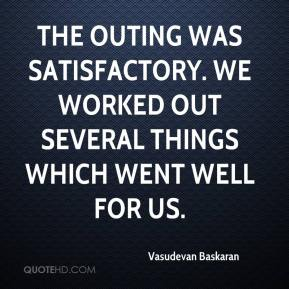Vasudevan Baskaran  - The outing was satisfactory. We worked out several things which went well for us.