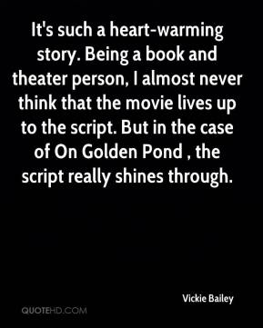 It's such a heart-warming story. Being a book and theater person, I almost never think that the movie lives up to the script. But in the case of On Golden Pond , the script really shines through.