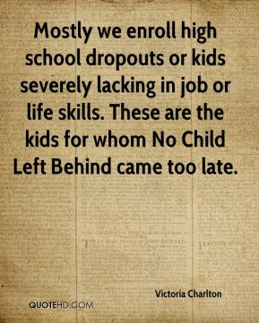 Victoria Charlton  - Mostly we enroll high school dropouts or kids severely lacking in job or life skills. These are the kids for whom No Child Left Behind came too late.