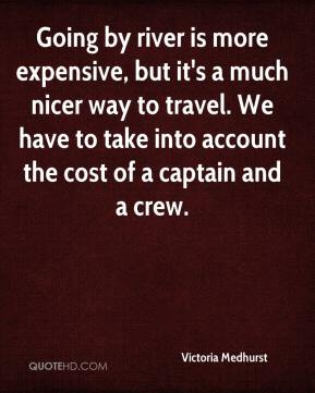 Going by river is more expensive, but it's a much nicer way to travel. We have to take into account the cost of a captain and a crew.