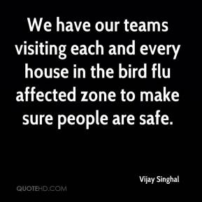 Vijay Singhal  - We have our teams visiting each and every house in the bird flu affected zone to make sure people are safe.
