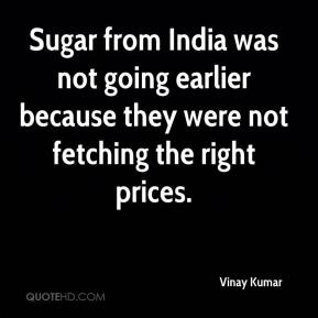Vinay Kumar  - Sugar from India was not going earlier because they were not fetching the right prices.