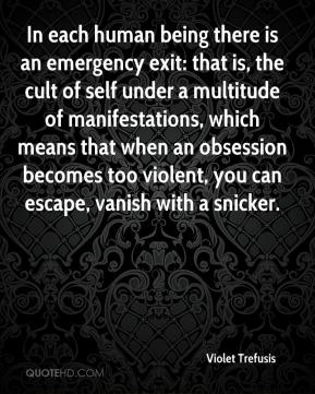 Violet Trefusis  - In each human being there is an emergency exit: that is, the cult of self under a multitude of manifestations, which means that when an obsession becomes too violent, you can escape, vanish with a snicker.