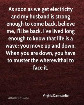 Virginia Darmstadter  - As soon as we get electricity and my husband is strong enough to come back, believe me, I'll be back. I've lived long enough to know that life is a wave; you move up and down. When you are down, you have to muster the wherewithal to face it.