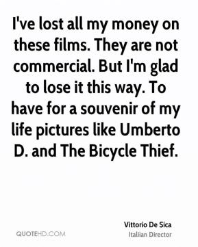 Vittorio De Sica - I've lost all my money on these films. They are not commercial. But I'm glad to lose it this way. To have for a souvenir of my life pictures like Umberto D. and The Bicycle Thief.
