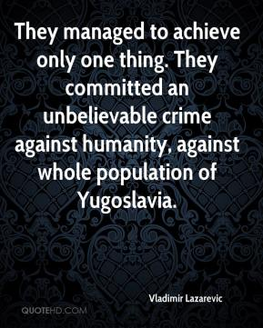 Vladimir Lazarevic  - They managed to achieve only one thing. They committed an unbelievable crime against humanity, against whole population of Yugoslavia.