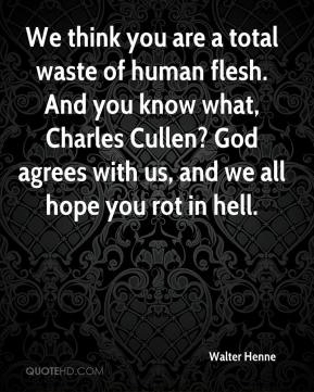 Walter Henne  - We think you are a total waste of human flesh. And you know what, Charles Cullen? God agrees with us, and we all hope you rot in hell.