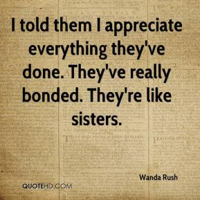 Wanda Rush  - I told them I appreciate everything they've done. They've really bonded. They're like sisters.
