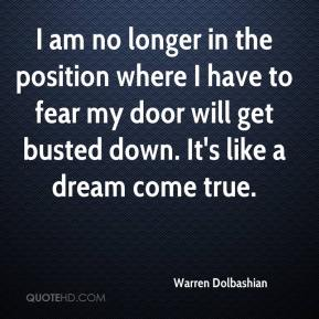 Warren Dolbashian  - I am no longer in the position where I have to fear my door will get busted down. It's like a dream come true.