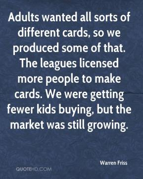 Warren Friss  - Adults wanted all sorts of different cards, so we produced some of that. The leagues licensed more people to make cards. We were getting fewer kids buying, but the market was still growing.