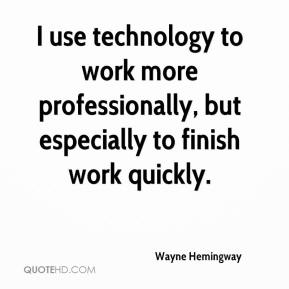 Wayne Hemingway  - I use technology to work more professionally, but especially to finish work quickly.