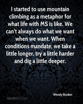 Wendy Booker  - I started to use mountain climbing as a metaphor for what life with MS is like. We can't always do what we want when we want. When conditions mandate, we take a little longer, try a little harder and dig a little deeper.