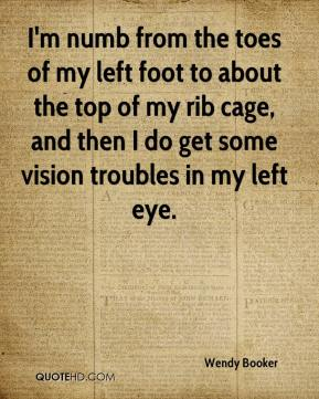 Wendy Booker  - I'm numb from the toes of my left foot to about the top of my rib cage, and then I do get some vision troubles in my left eye.