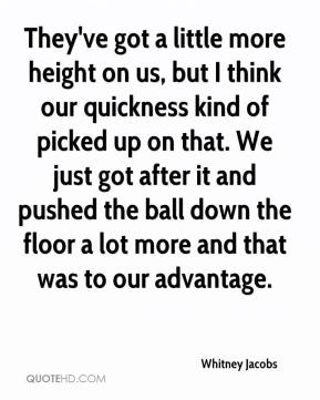Whitney Jacobs  - They've got a little more height on us, but I think our quickness kind of picked up on that. We just got after it and pushed the ball down the floor a lot more and that was to our advantage.