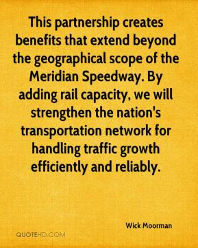 Wick Moorman  - This partnership creates benefits that extend beyond the geographical scope of the Meridian Speedway. By adding rail capacity, we will strengthen the nation's transportation network for handling traffic growth efficiently and reliably.