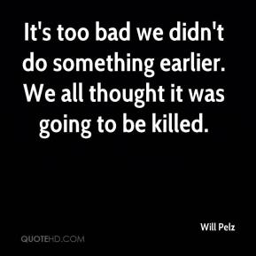 Will Pelz  - It's too bad we didn't do something earlier. We all thought it was going to be killed.