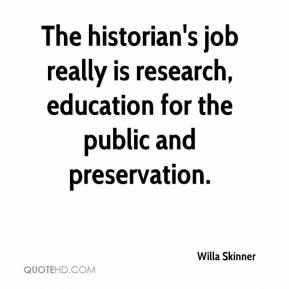 Willa Skinner  - The historian's job really is research, education for the public and preservation.