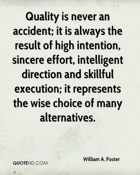 William A. Foster  - Quality is never an accident; it is always the result of high intention, sincere effort, intelligent direction and skillful execution; it represents the wise choice of many alternatives.