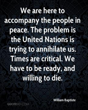 William Baptiste  - We are here to accompany the people in peace. The problem is the United Nations is trying to annihilate us. Times are critical. We have to be ready, and willing to die.