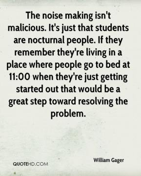 William Gager  - The noise making isn't malicious. It's just that students are nocturnal people. If they remember they're living in a place where people go to bed at 11:00 when they're just getting started out that would be a great step toward resolving the problem.