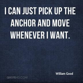 William Good  - I can just pick up the anchor and move whenever I want.