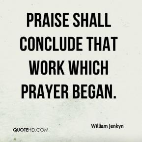 Praise shall conclude that work which prayer began.