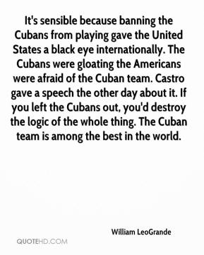 William LeoGrande  - It's sensible because banning the Cubans from playing gave the United States a black eye internationally. The Cubans were gloating the Americans were afraid of the Cuban team. Castro gave a speech the other day about it. If you left the Cubans out, you'd destroy the logic of the whole thing. The Cuban team is among the best in the world.