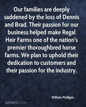 William Mulligan  - Our families are deeply saddened by the loss of Dennis and Brad. Their passion for our business helped make Regal Heir Farms one of the nation's premier thoroughbred horse farms. We plan to uphold their dedication to customers and their passion for the industry.