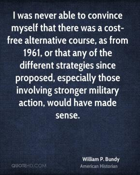 William P. Bundy - I was never able to convince myself that there was a cost-free alternative course, as from 1961, or that any of the different strategies since proposed, especially those involving stronger military action, would have made sense.