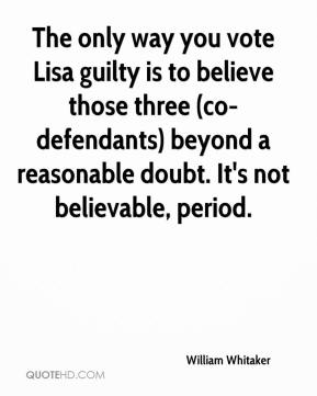 William Whitaker  - The only way you vote Lisa guilty is to believe those three (co-defendants) beyond a reasonable doubt. It's not believable, period.