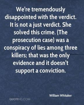 William Whitaker  - We're tremendously disappointed with the verdict. It is not a just verdict. She solved this crime. (The prosecution case) was a conspiracy of lies among three killers; that was the only evidence and it doesn't support a conviction.