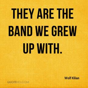 Wolf Kilian  - They are the band we grew up with.