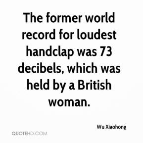 Wu Xiaohong  - The former world record for loudest handclap was 73 decibels, which was held by a British woman.
