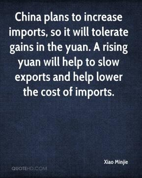 Xiao Minjie  - China plans to increase imports, so it will tolerate gains in the yuan. A rising yuan will help to slow exports and help lower the cost of imports.