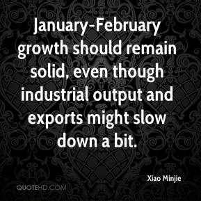 Xiao Minjie  - January-February growth should remain solid, even though industrial output and exports might slow down a bit.