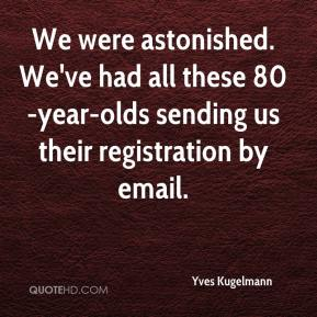 Yves Kugelmann  - We were astonished. We've had all these 80-year-olds sending us their registration by email.