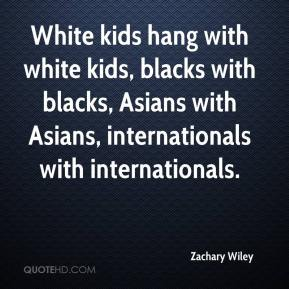Zachary Wiley  - White kids hang with white kids, blacks with blacks, Asians with Asians, internationals with internationals.