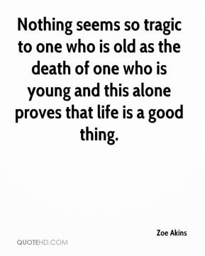 Zoe Akins  - Nothing seems so tragic to one who is old as the death of one who is young and this alone proves that life is a good thing.