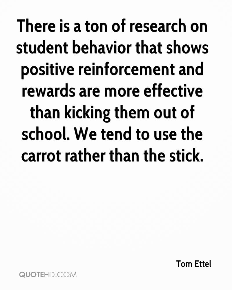 There is a ton of research on student behavior that shows positive reinforcement and rewards are more effective than kicking them out of school. We tend to use the carrot rather than the stick.
