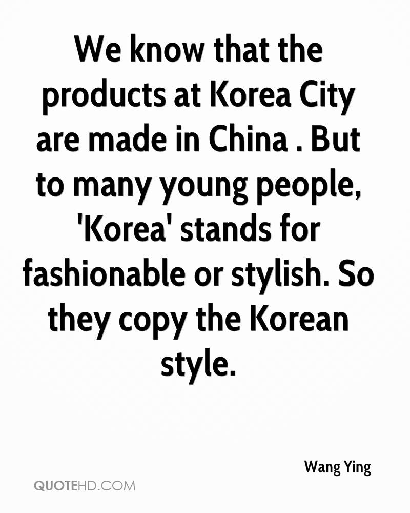 We know that the products at Korea City are made in China . But to many young people, 'Korea' stands for fashionable or stylish. So they copy the Korean style.