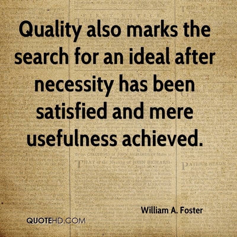Quality also marks the search for an ideal after necessity has been satisfied and mere usefulness achieved.